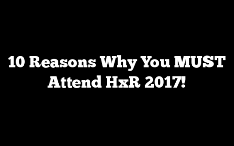 10 Reasons Why You MUST Attend HxR 2017!