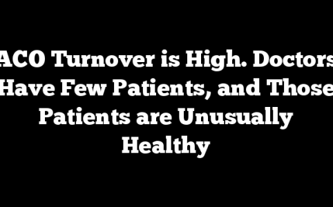 ACO Turnover is High. Doctors Have Few Patients, and Those Patients are Unusually Healthy