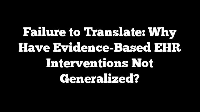 Failure to Translate: Why Have Evidence-Based EHR Interventions Not Generalized?