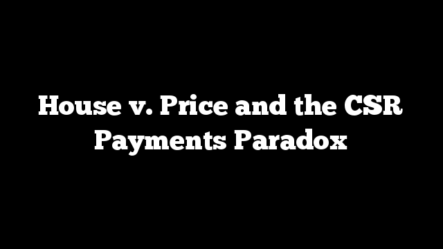 House v. Price and the CSR Payments Paradox