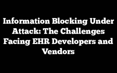 Information Blocking Under Attack: The Challenges Facing EHR Developers and Vendors