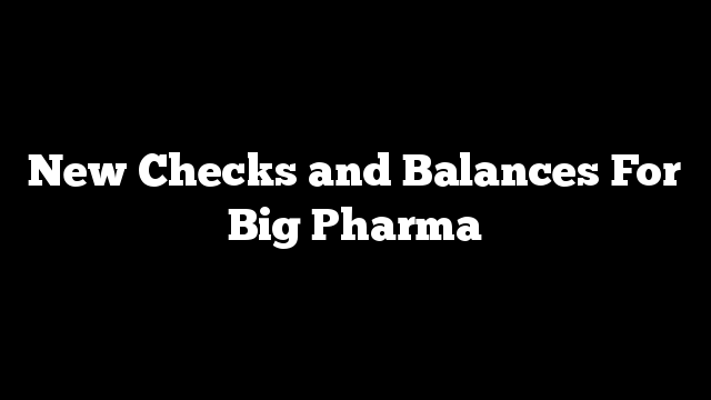 New Checks and Balances For Big Pharma