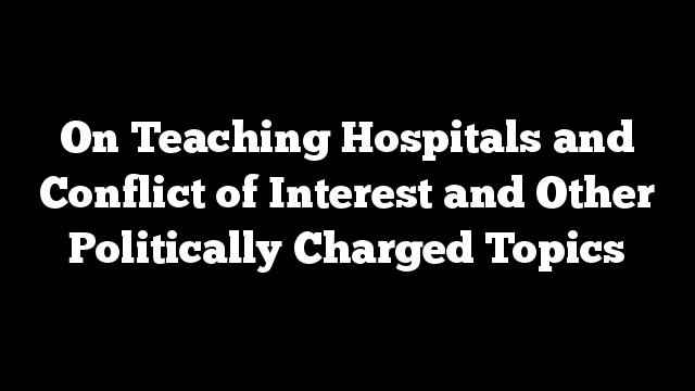 On Teaching Hospitals and Conflict of Interest and Other Politically Charged Topics
