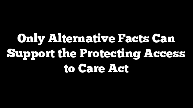 Only Alternative Facts Can Support the Protecting Access to Care Act
