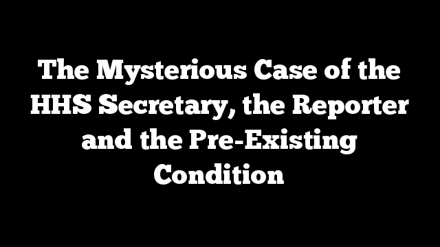 The Mysterious Case of the HHS Secretary, the Reporter and the Pre-Existing Condition