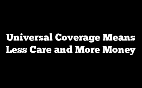 Universal Coverage Means Less Care and More Money