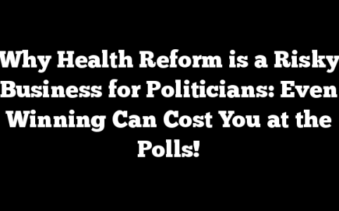 Why Health Reform is a  Risky Business for Politicians: Even Winning Can Cost You at the Polls!