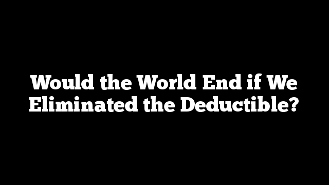 Would the World End if We Eliminated the Deductible?