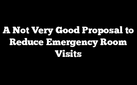 A Not Very Good Proposal to Reduce Emergency Room Visits