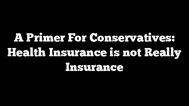 A Primer For Conservatives: Health Insurance is not Really Insurance