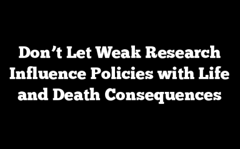 Don't Let Weak Research Influence Policies with Life and Death Consequences