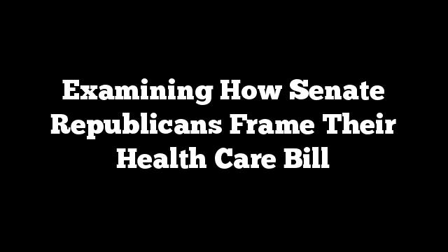 Examining How Senate Republicans Frame Their Health Care Bill