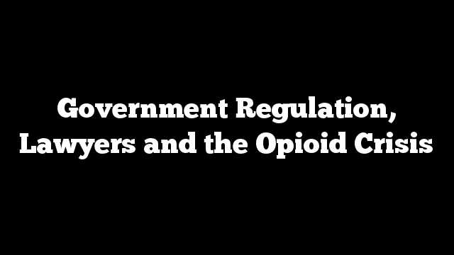 Government Regulation, Lawyers and the Opioid Crisis
