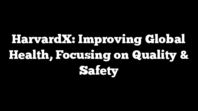 HarvardX: Improving Global Health, Focusing on Quality & Safety