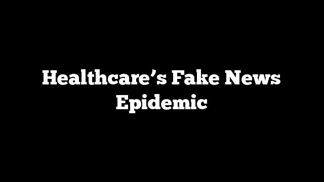Healthcare's Fake News Epidemic