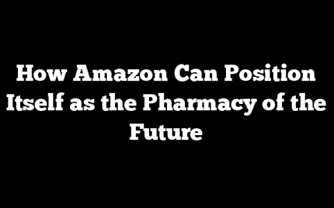 How Amazon Can Position Itself as the Pharmacy of the Future