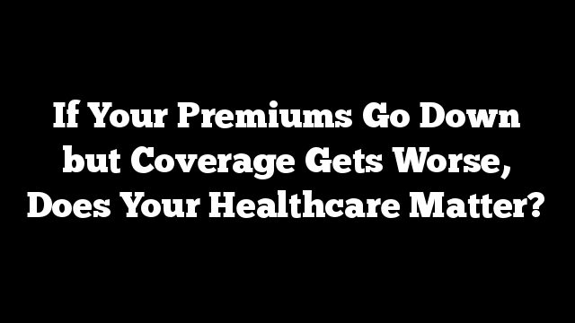 If Your Premiums Go Down but Coverage Gets Worse, Does Your Healthcare Matter?