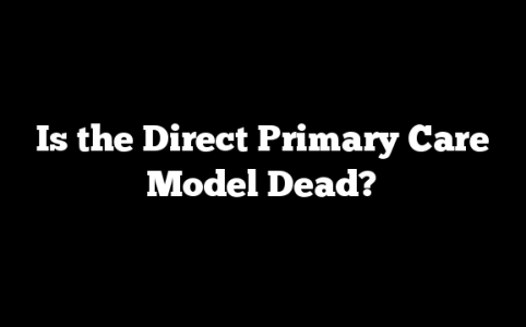 Is the Direct Primary Care Model Dead?
