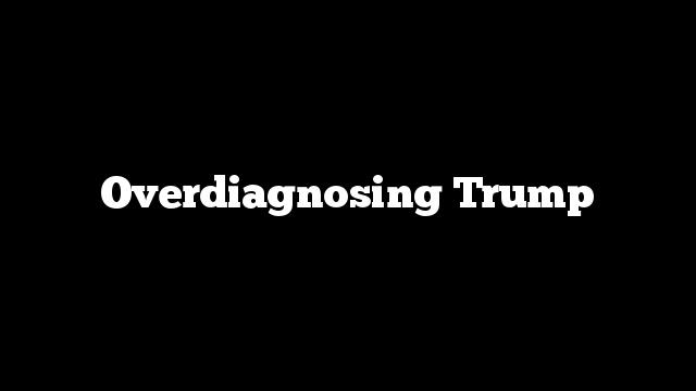 Overdiagnosing Trump