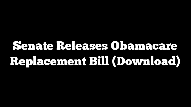 Senate Releases Obamacare Replacement Bill (Download)