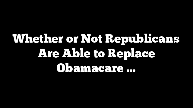 Whether or Not Republicans Are Able to Replace Obamacare …