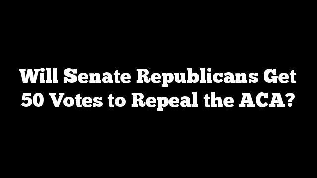 Will Senate Republicans Get 50 Votes to Repeal the ACA?