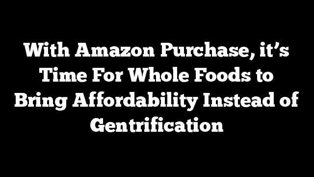 With Amazon Purchase, it's Time For Whole Foods to Bring Affordability Instead of Gentrification