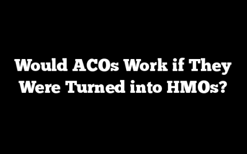 Would ACOs Work if They Were Turned into HMOs?