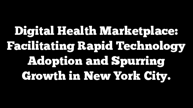 Digital Health Marketplace: Facilitating Rapid Technology Adoption and Spurring Growth in New York City.