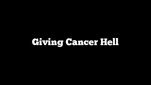 Giving Cancer Hell