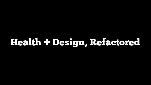 Health + Design, Refactored
