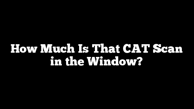 How Much Is That CAT Scan in the Window?