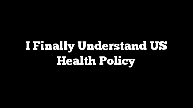 I Finally Understand US Health Policy