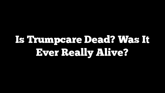 Is Trumpcare Dead? Was It Ever Really Alive?