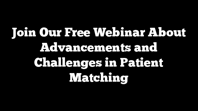 Join Our Free Webinar About Advancements and Challenges in Patient Matching