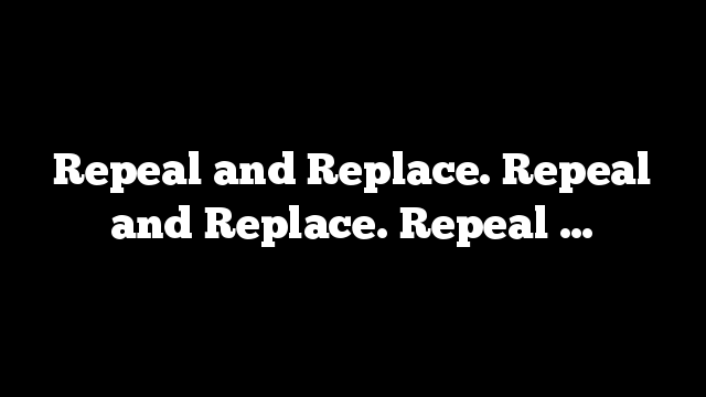 Repeal and Replace. Repeal and Replace. Repeal …