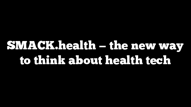 SMACK.health — the new way to think about health tech