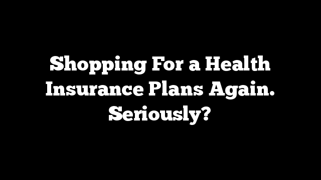 Shopping For a Health Insurance Plans Again. Seriously?