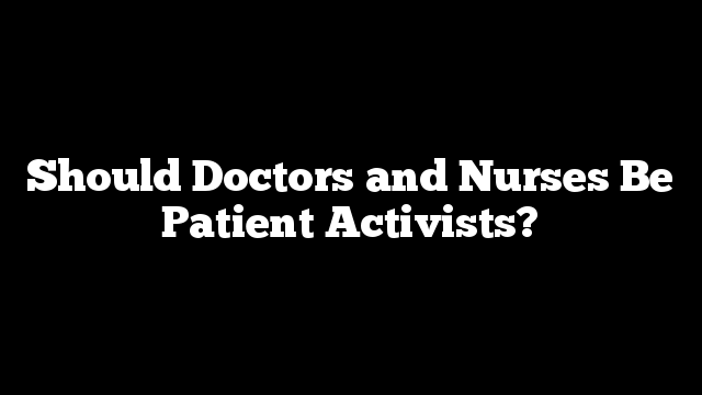 Should Doctors and Nurses Be Patient Activists?