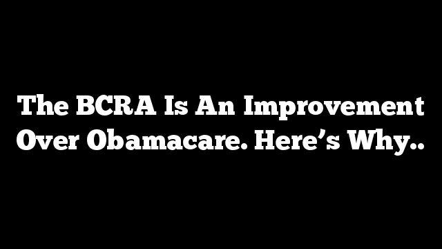 The BCRA Is An Improvement Over Obamacare. Here's Why..