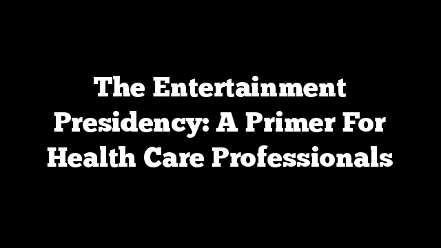 The Entertainment Presidency: A Primer For Health Care Professionals