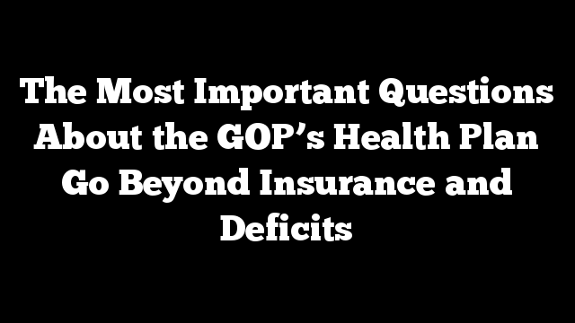 The Most Important Questions About the GOP's Health Plan Go Beyond Insurance and Deficits