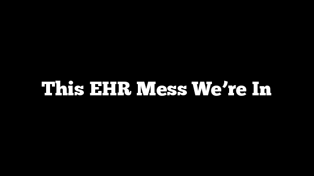 This EHR Mess We're In
