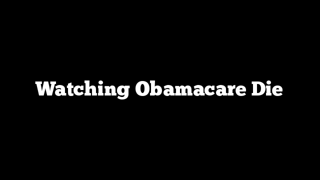 Watching Obamacare Die