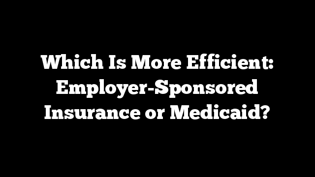 Which Is More Efficient:  Employer-Sponsored Insurance or Medicaid?