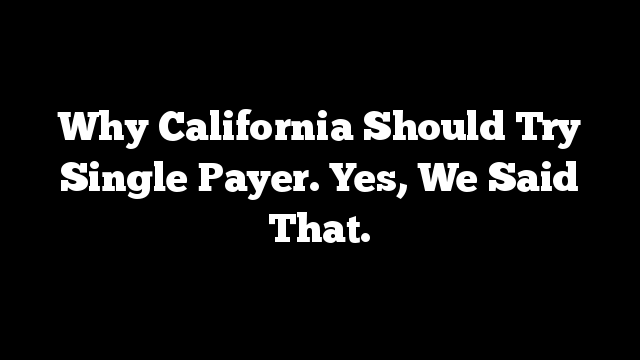 Why California Should Try Single Payer. Yes, We Said That.
