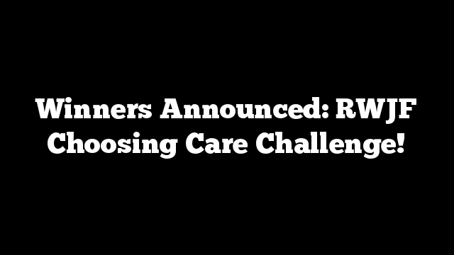Winners Announced: RWJF Choosing Care Challenge!