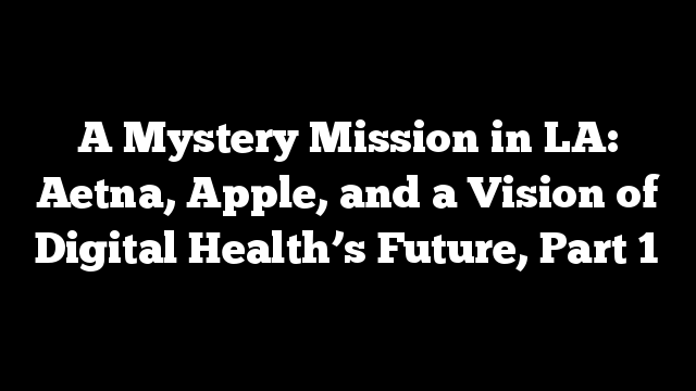 A Mystery Mission in LA: Aetna, Apple, and a Vision of Digital Health's Future, Part 1