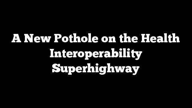 A New Pothole on the Health Interoperability Superhighway