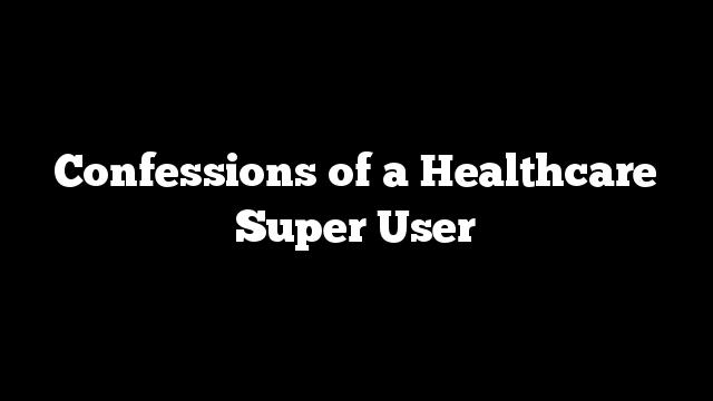 Confessions of a Healthcare Super User